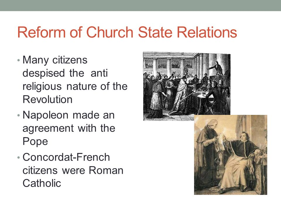 Reform of Church State Relations Many citizens despised the anti religious nature of the Revolution Napoleon made an agreement with the Pope Concordat