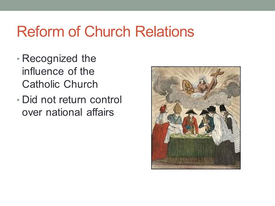 Reform of Church Relations Recognized the influence of the Catholic Church Did not return control over national affairs