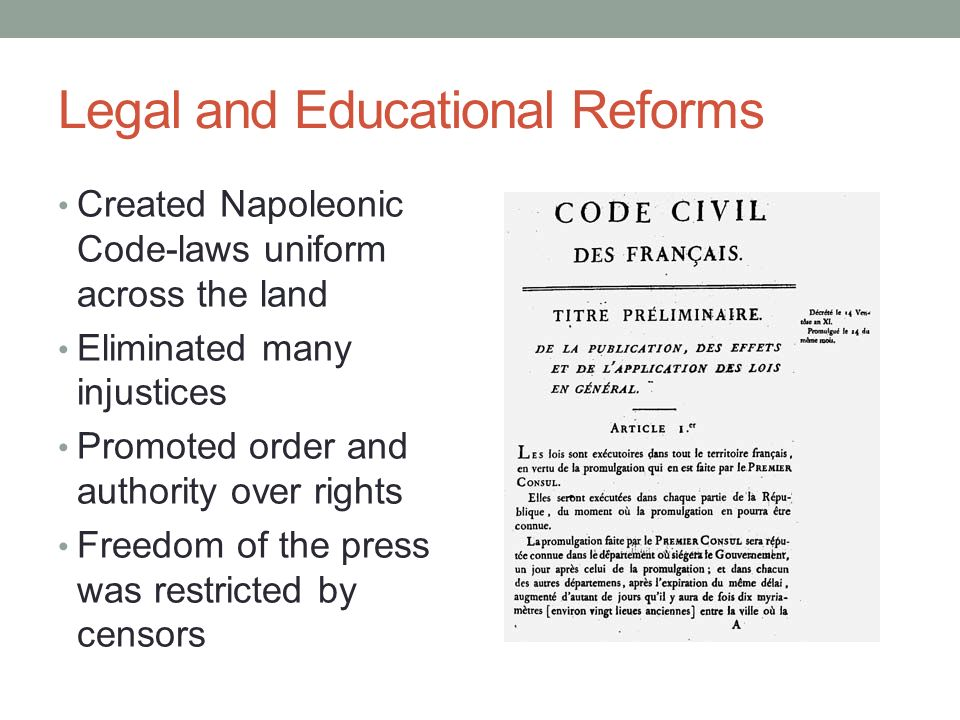 Legal and Educational Reforms Created Napoleonic Code-laws uniform across the land Eliminated many injustices Promoted order and authority over rights