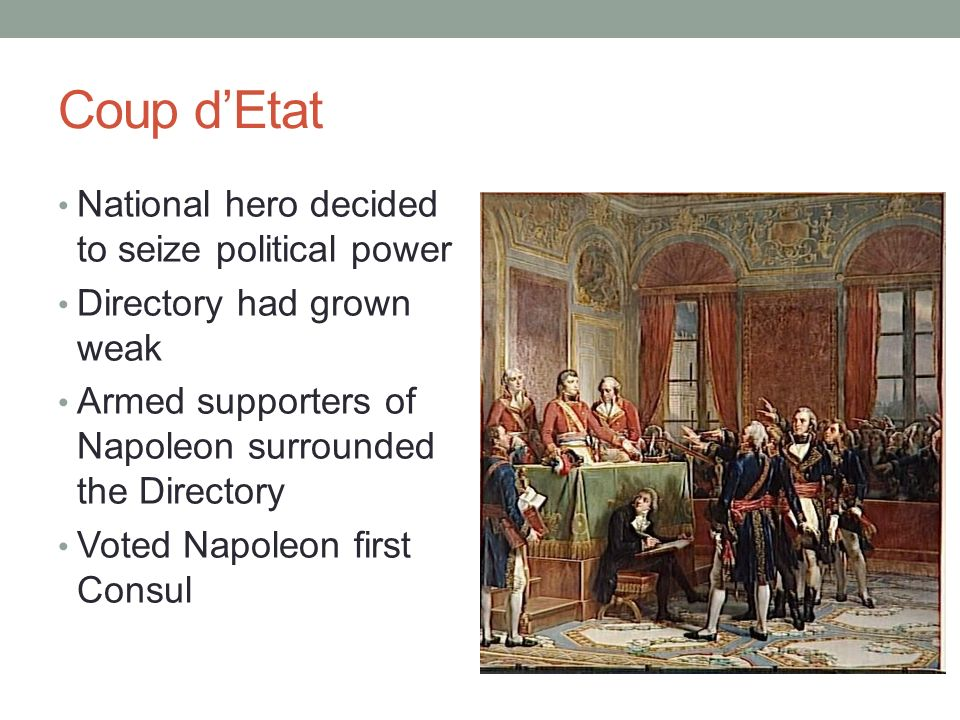 Coup dEtat National hero decided to seize political power Directory had grown weak Armed supporters of Napoleon surrounded the Directory Voted Napoleo