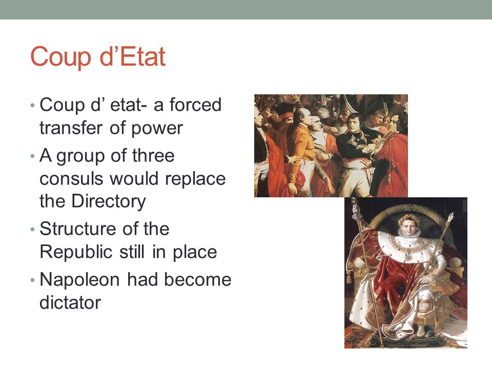 Coup dEtat Coup d etat- a forced transfer of power A group of three consuls would replace the Directory Structure of the Republic still in place Napol