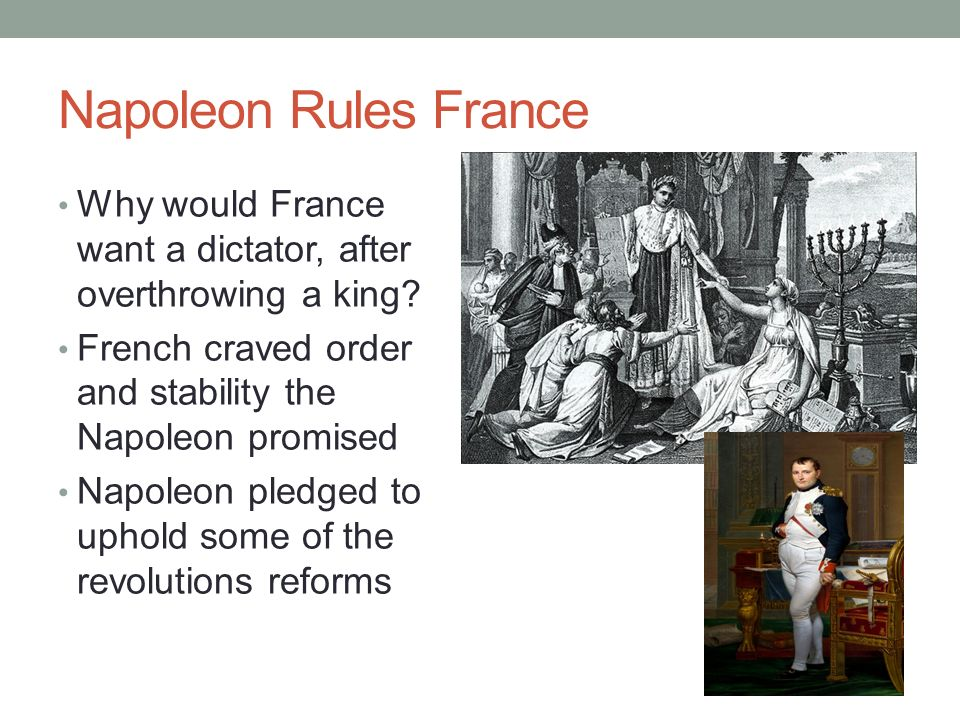 Napoleon Rules France Why would France want a dictator, after overthrowing a king? French craved order and stability the Napoleon promised Napoleon pl