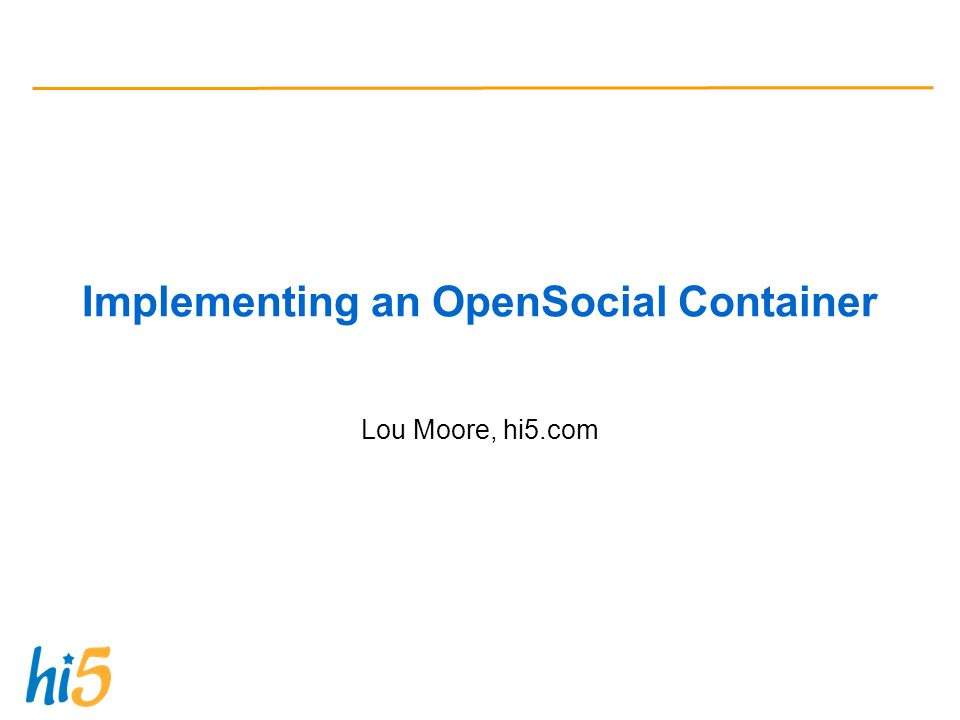 Implementing an OpenSocial Container Lou Moore, hi5.com