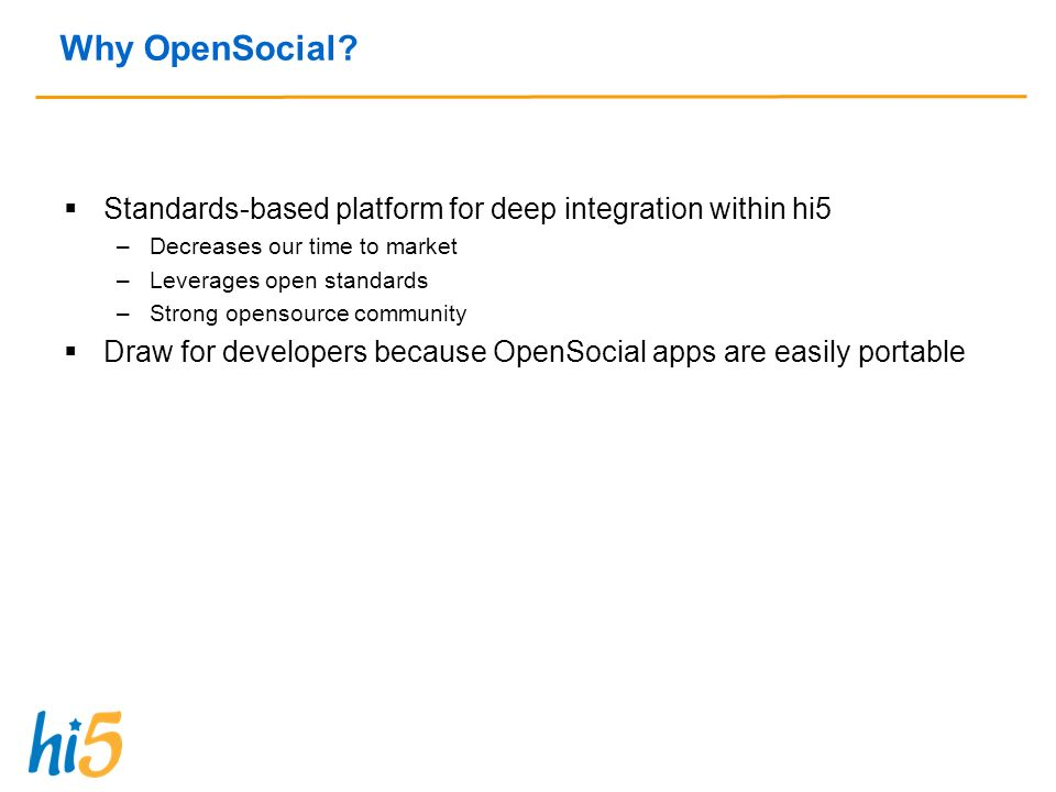Why OpenSocial? Standards-based platform for deep integration within hi5 –Decreases our time to market –Leverages open standards –Strong opensource co