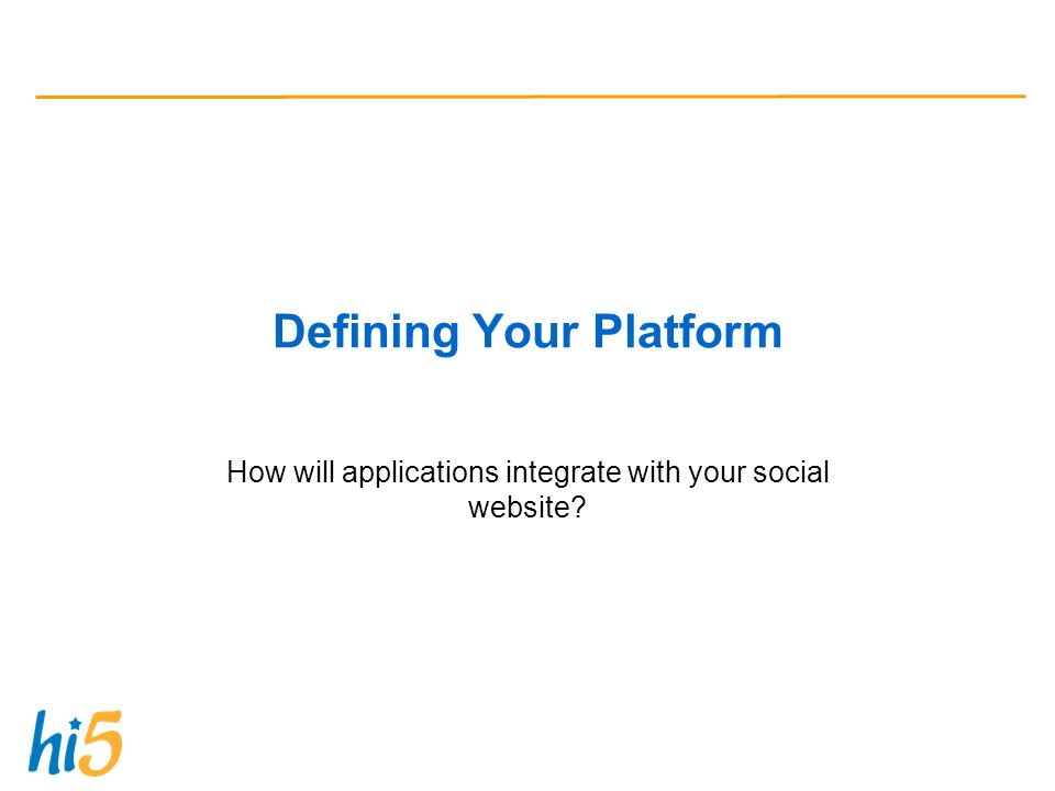 Defining Your Platform How will applications integrate with your social website
