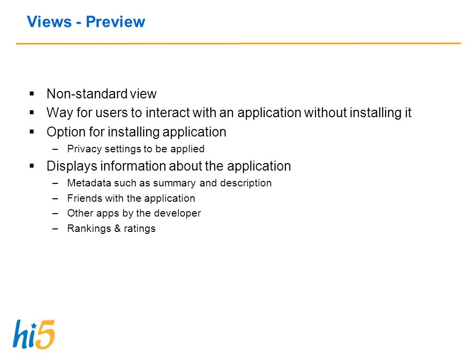 Views - Preview Non-standard view Way for users to interact with an application without installing it Option for installing application –Privacy settings to be applied Displays information about the application –Metadata such as summary and description –Friends with the application –Other apps by the developer –Rankings & ratings