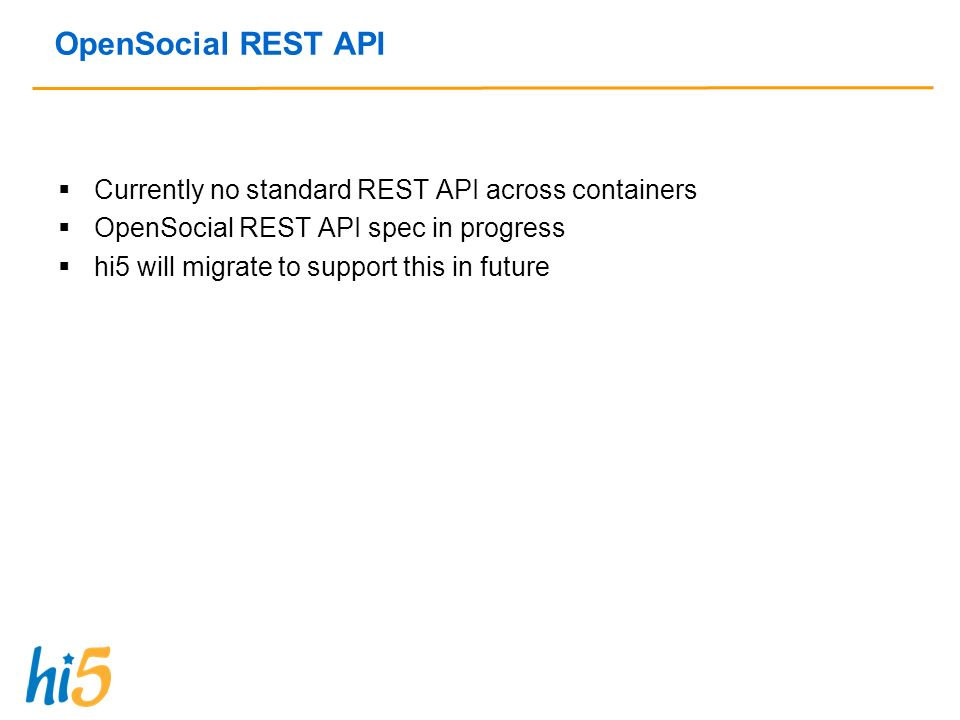 OpenSocial REST API Currently no standard REST API across containers OpenSocial REST API spec in progress hi5 will migrate to support this in future
