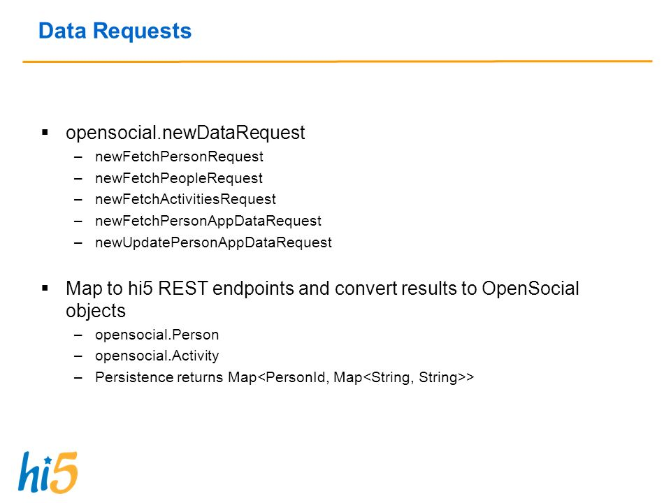 Data Requests opensocial.newDataRequest –newFetchPersonRequest –newFetchPeopleRequest –newFetchActivitiesRequest –newFetchPersonAppDataRequest –newUpdatePersonAppDataRequest Map to hi5 REST endpoints and convert results to OpenSocial objects –opensocial.Person –opensocial.Activity –Persistence returns Map >