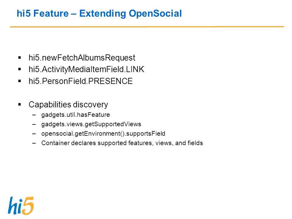 hi5 Feature – Extending OpenSocial hi5.newFetchAlbumsRequest hi5.ActivityMediaItemField.LINK hi5.PersonField.PRESENCE Capabilities discovery –gadgets.util.hasFeature –gadgets.views.getSupportedViews –opensocial.getEnvironment().supportsField –Container declares supported features, views, and fields