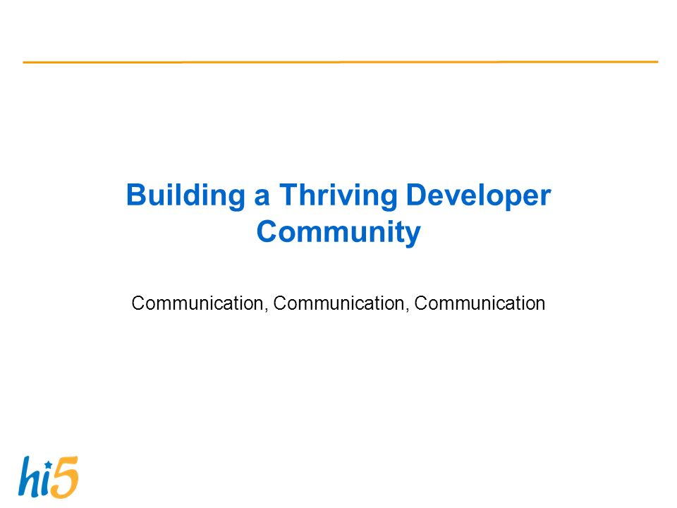 Building a Thriving Developer Community Communication, Communication, Communication