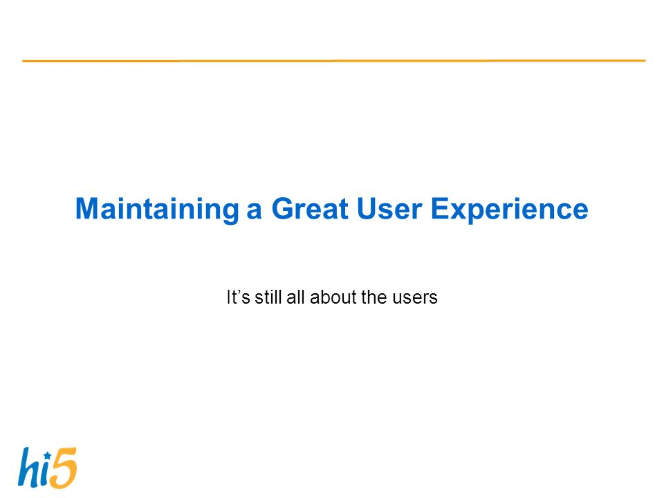 Maintaining a Great User Experience Its still all about the users