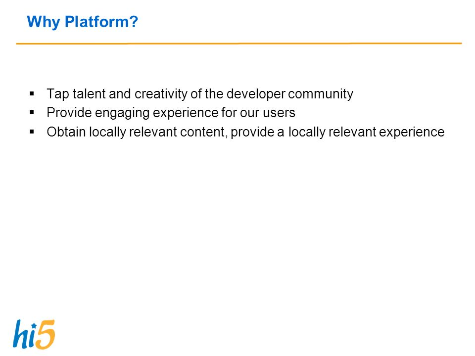 Why Platform? Tap talent and creativity of the developer community Provide engaging experience for our users Obtain locally relevant content, provide