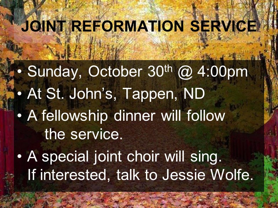 JOINT REFORMATION SERVICE Sunday, October 30 th @ 4:00pm At St. Johns, Tappen, ND A fellowship dinner will follow the service. A special joint choir w