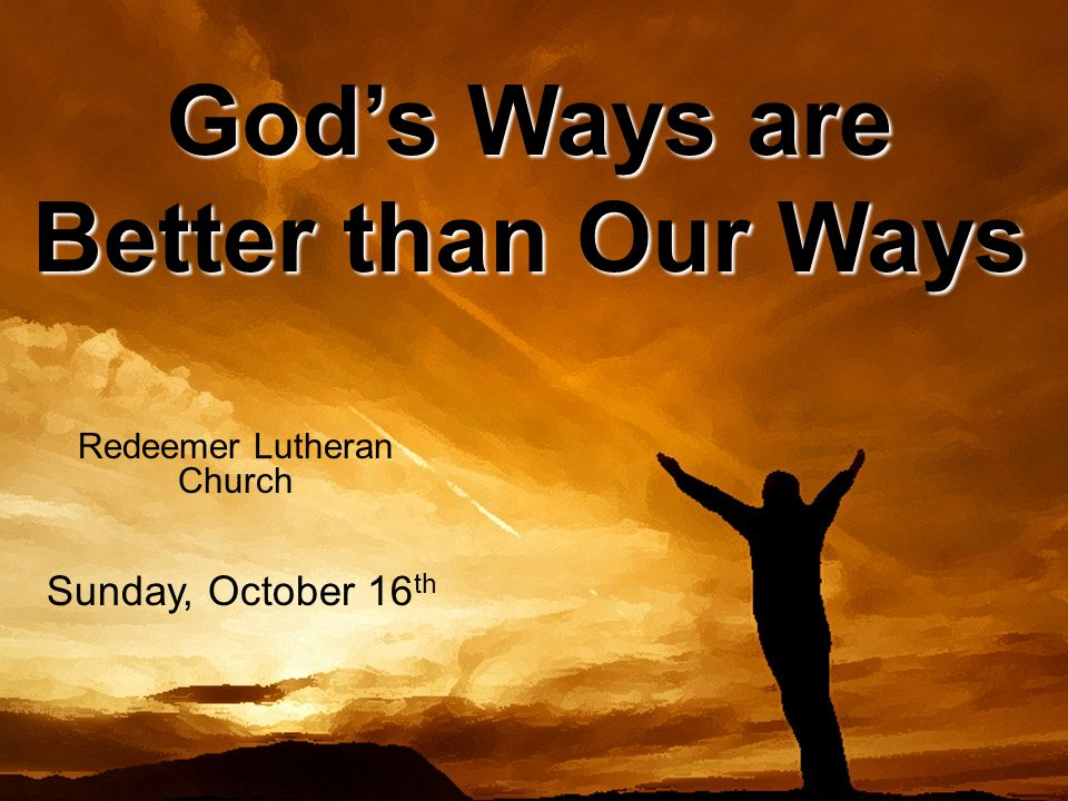 Palm Sunday Redeemer Lutheran Church Sunday, April 17 th Gods Ways are Better than Our Ways Redeemer Lutheran Church Sunday, October 16 th