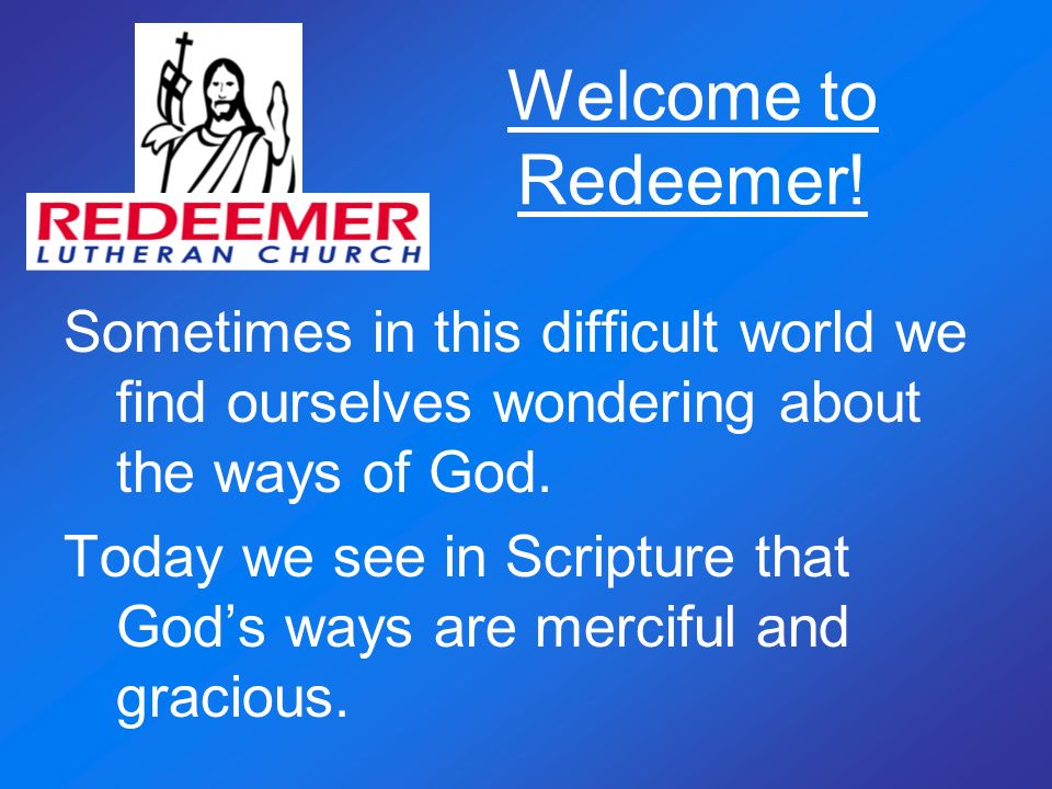 Welcome to Redeemer! Sometimes in this difficult world we find ourselves wondering about the ways of God. Today we see in Scripture that Gods ways are