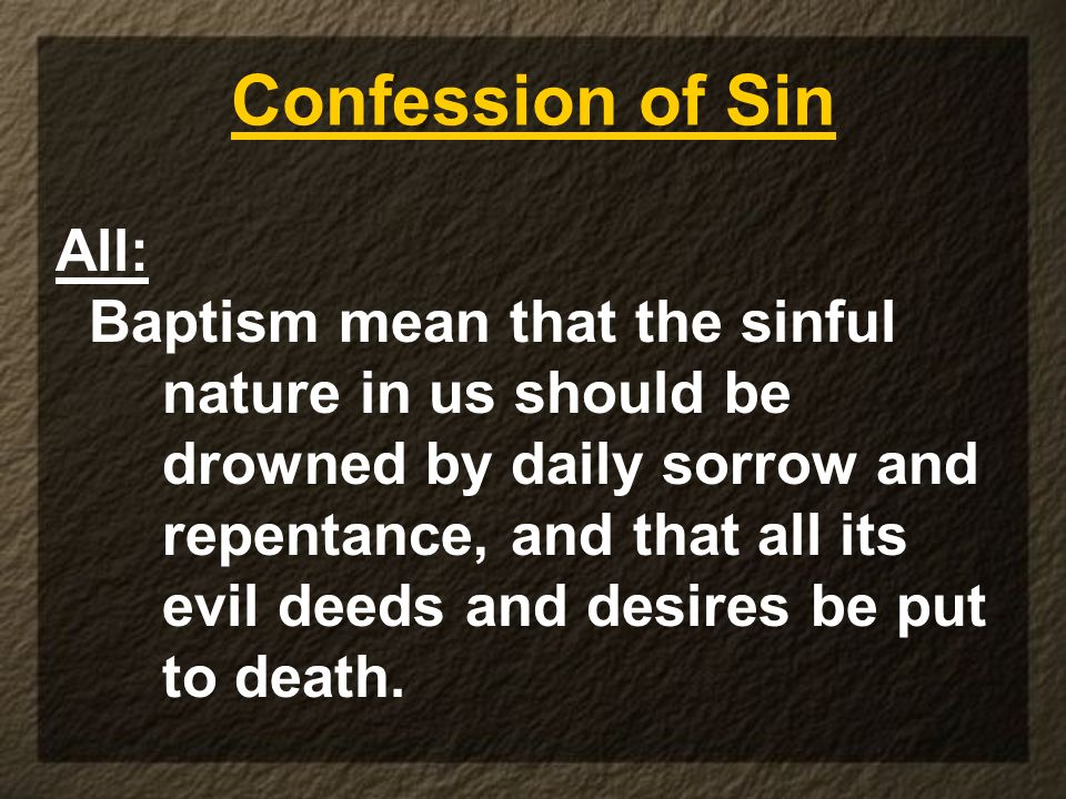 Confession of Sin All: Baptism mean that the sinful nature in us should be drowned by daily sorrow and repentance, and that all its evil deeds and des