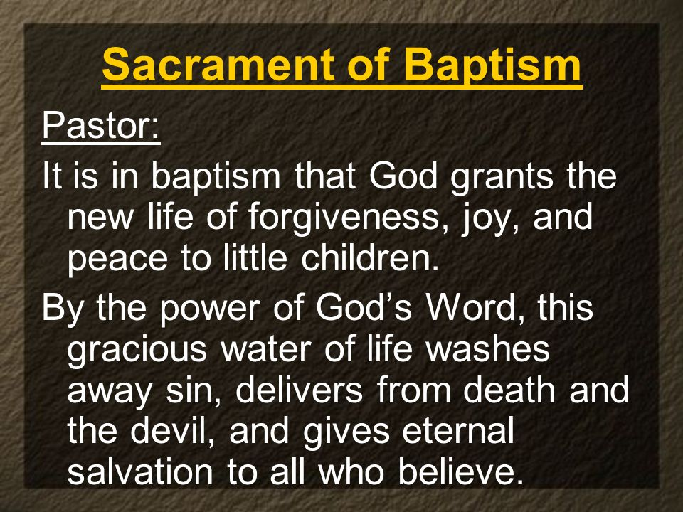 Sacrament of Baptism Pastor: It is in baptism that God grants the new life of forgiveness, joy, and peace to little children. By the power of Gods Wor