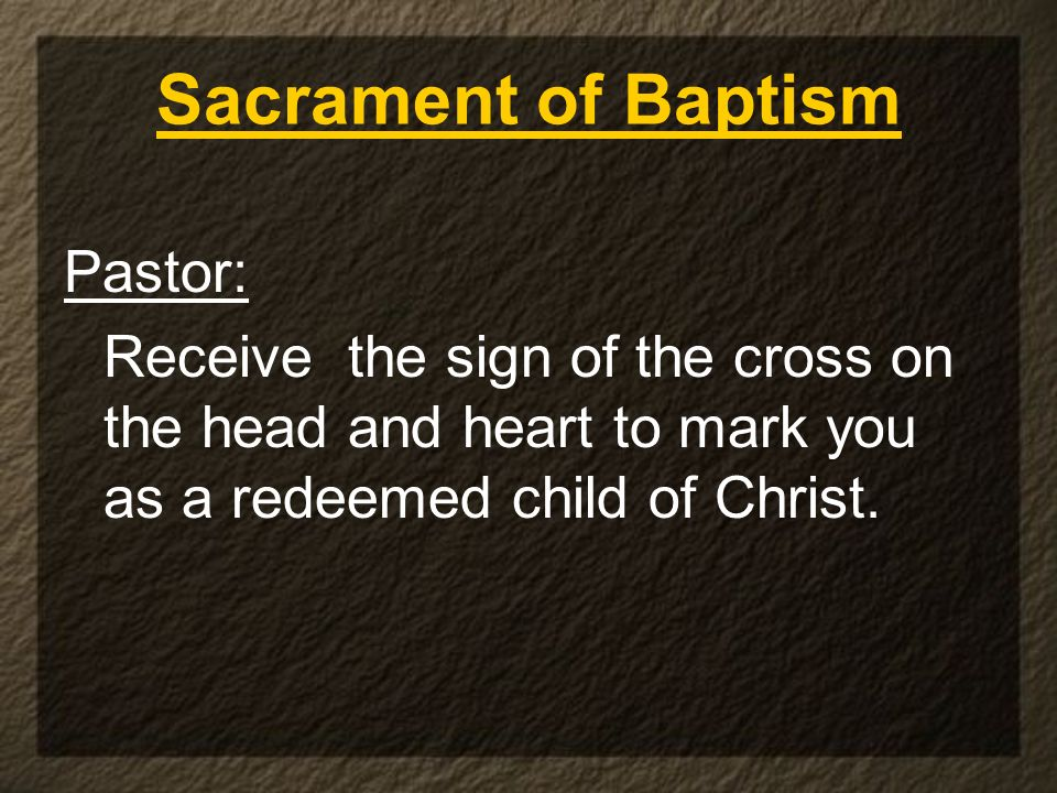 Sacrament of Baptism Pastor: Receive the sign of the cross on the head and heart to mark you as a redeemed child of Christ.