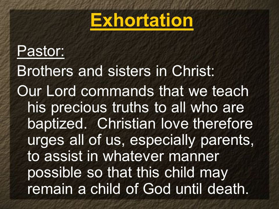 Pastor: Brothers and sisters in Christ: Our Lord commands that we teach his precious truths to all who are baptized. Christian love therefore urges al