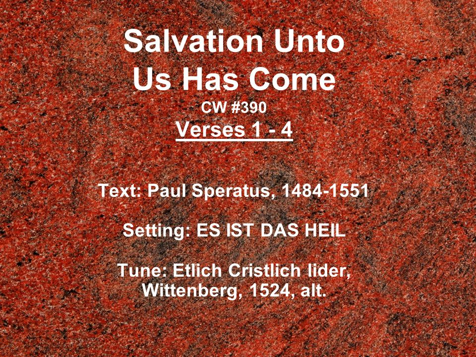 Salvation Unto Us Has Come CW #390 Verses 1 - 4 Text: Paul Speratus, 1484-1551 Setting: ES IST DAS HEIL Tune: Etlich Cristlich lider, Wittenberg, 1524