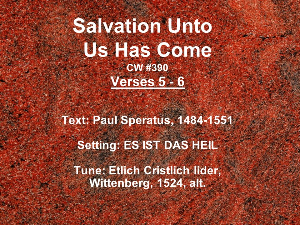 Salvation Unto Us Has Come CW #390 Verses 5 - 6 Text: Paul Speratus, 1484-1551 Setting: ES IST DAS HEIL Tune: Etlich Cristlich lider, Wittenberg, 1524