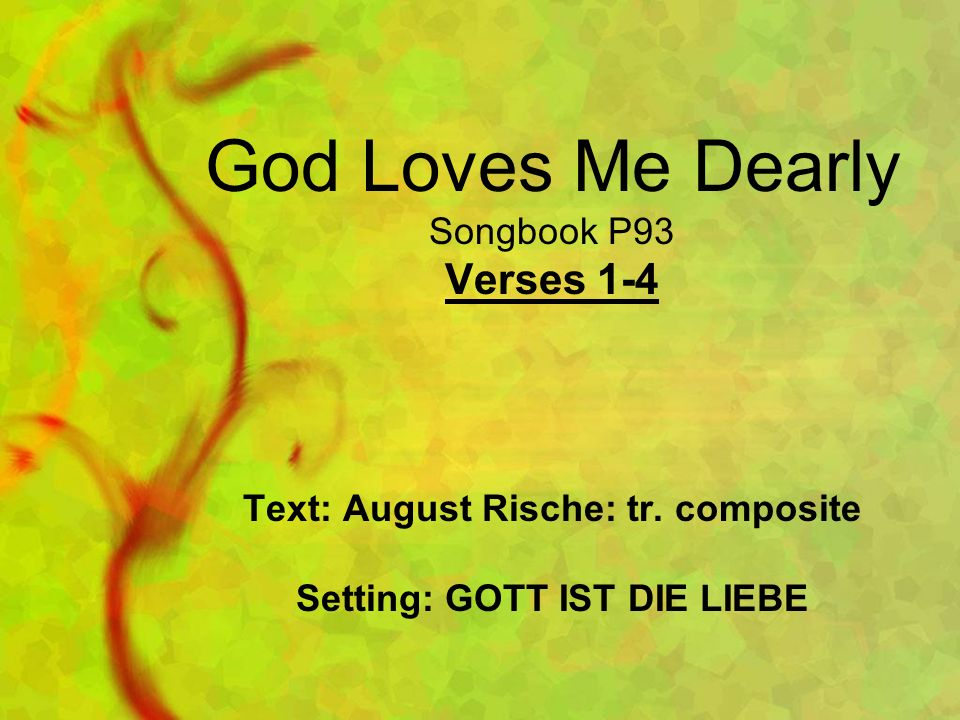 God Loves Me Dearly Songbook P93 Verses 1-4 Text: August Rische: tr. composite Setting: GOTT IST DIE LIEBE