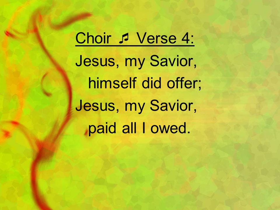 Choir Verse 4: Jesus, my Savior, himself did offer; Jesus, my Savior, paid all I owed.