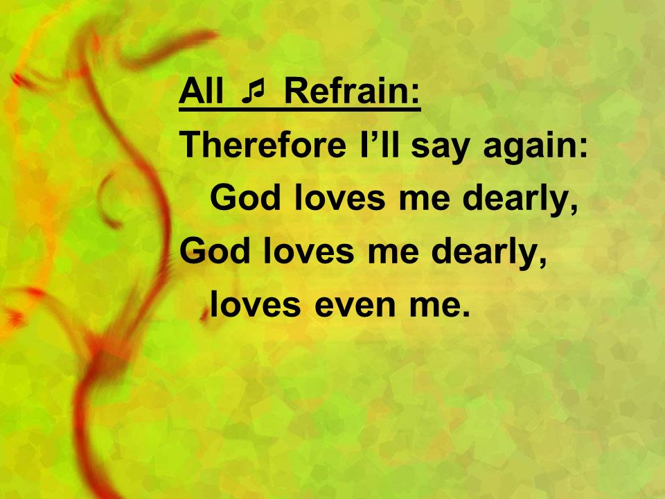 All Refrain: Therefore Ill say again: God loves me dearly, loves even me.