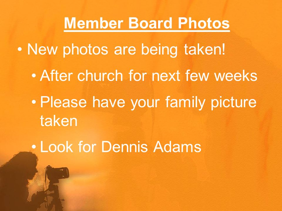 Member Board Photos New photos are being taken! After church for next few weeks Please have your family picture taken Look for Dennis Adams
