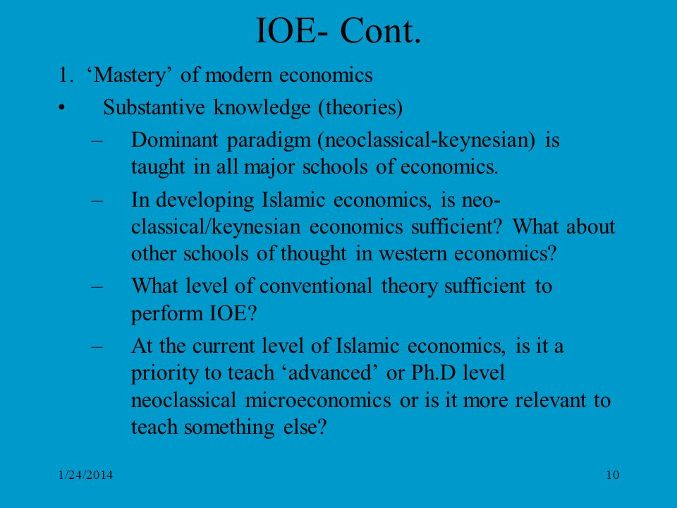1/24/201410 IOE- Cont. 1. Mastery of modern economics Substantive knowledge (theories) –Dominant paradigm (neoclassical-keynesian) is taught in all ma
