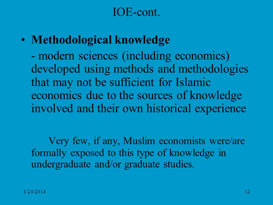 1/24/201412 IOE-cont. Methodological knowledge - modern sciences (including economics) developed using methods and methodologies that may not be suffi