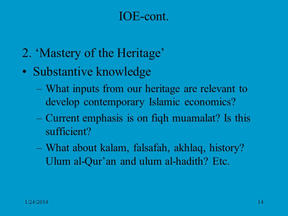 1/24/201414 IOE-cont. 2. Mastery of the Heritage Substantive knowledge –What inputs from our heritage are relevant to develop contemporary Islamic eco