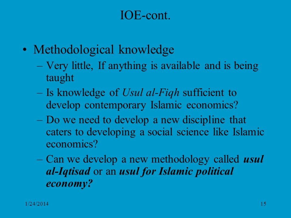 1/24/201415 IOE-cont. Methodological knowledge –Very little, If anything is available and is being taught –Is knowledge of Usul al-Fiqh sufficient to