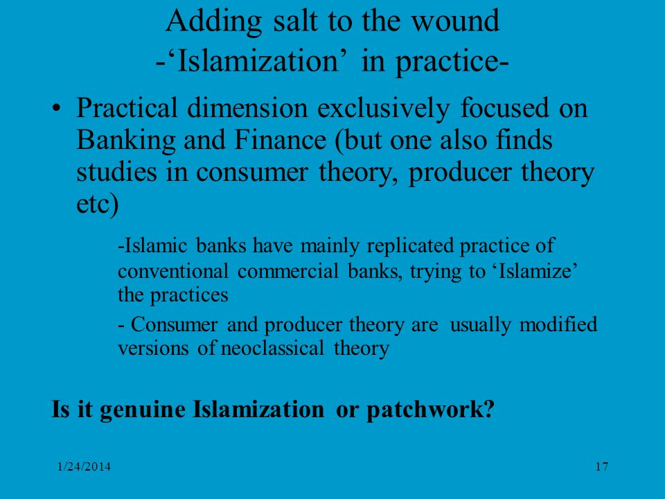 1/24/201417 Adding salt to the wound -Islamization in practice- Practical dimension exclusively focused on Banking and Finance (but one also finds studies in consumer theory, producer theory etc) -Islamic banks have mainly replicated practice of conventional commercial banks, trying to Islamize the practices - Consumer and producer theory are usually modified versions of neoclassical theory Is it genuine Islamization or patchwork?