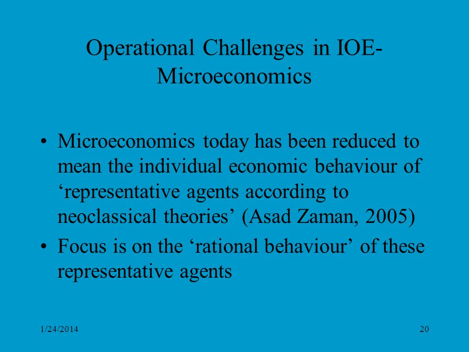 1/24/201420 Operational Challenges in IOE- Microeconomics Microeconomics today has been reduced to mean the individual economic behaviour of representative agents according to neoclassical theories (Asad Zaman, 2005) Focus is on the rational behaviour of these representative agents