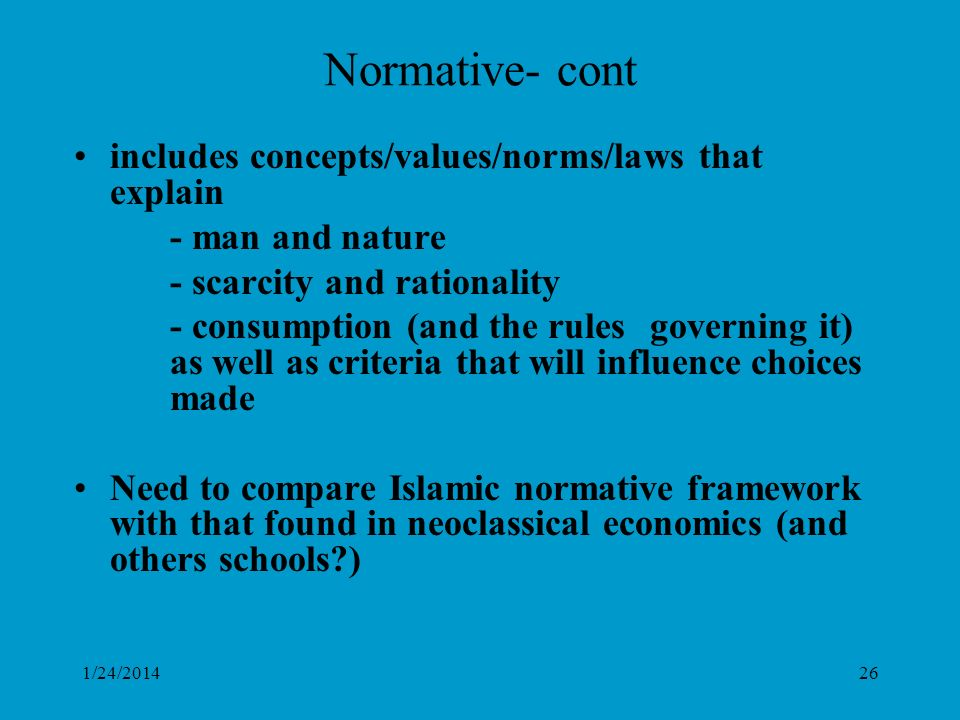 1/24/201426 Normative- cont includes concepts/values/norms/laws that explain - man and nature - scarcity and rationality - consumption (and the rules governing it) as well as criteria that will influence choices made Need to compare Islamic normative framework with that found in neoclassical economics (and others schools )