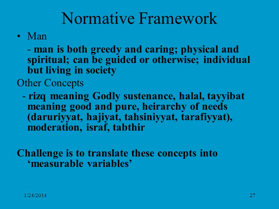 1/24/201427 Normative Framework Man - man is both greedy and caring; physical and spiritual; can be guided or otherwise; individual but living in society Other Concepts - rizq meaning Godly sustenance, halal, tayyibat meaning good and pure, heirarchy of needs (daruriyyat, hajiyat, tahsiniyyat, tarafiyyat), moderation, israf, tabthir Challenge is to translate these concepts into measurable variables