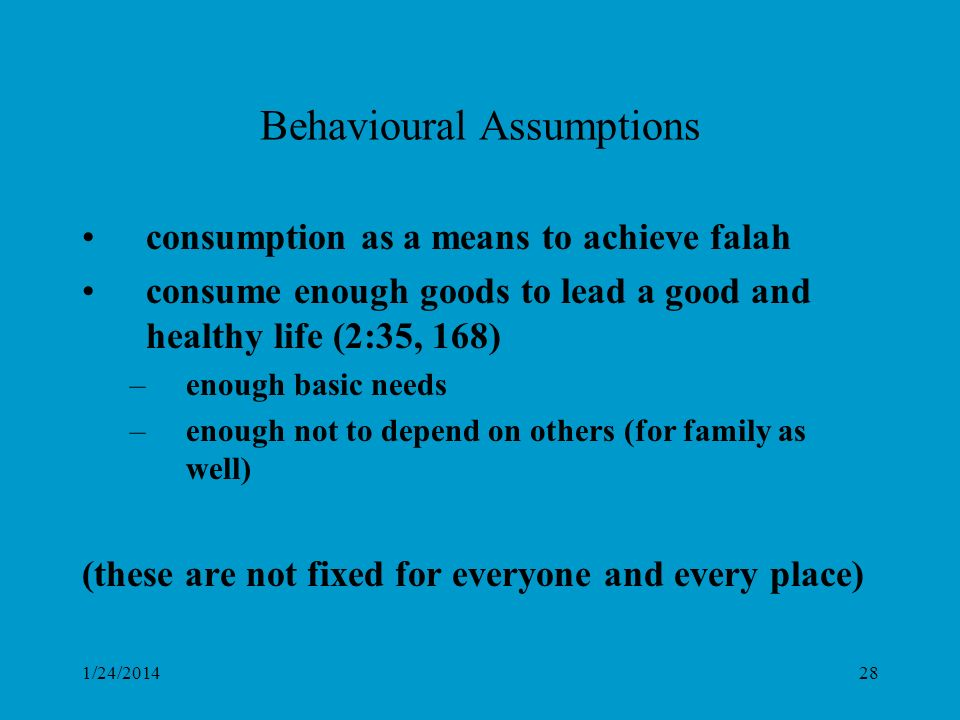 1/24/201428 Behavioural Assumptions consumption as a means to achieve falah consume enough goods to lead a good and healthy life (2:35, 168) –enough basic needs –enough not to depend on others (for family as well) (these are not fixed for everyone and every place)