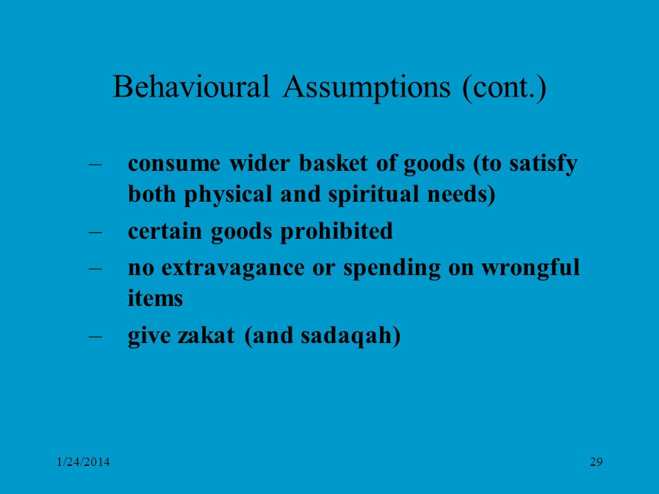 1/24/201429 Behavioural Assumptions (cont.) –consume wider basket of goods (to satisfy both physical and spiritual needs) –certain goods prohibited –no extravagance or spending on wrongful items –give zakat (and sadaqah)