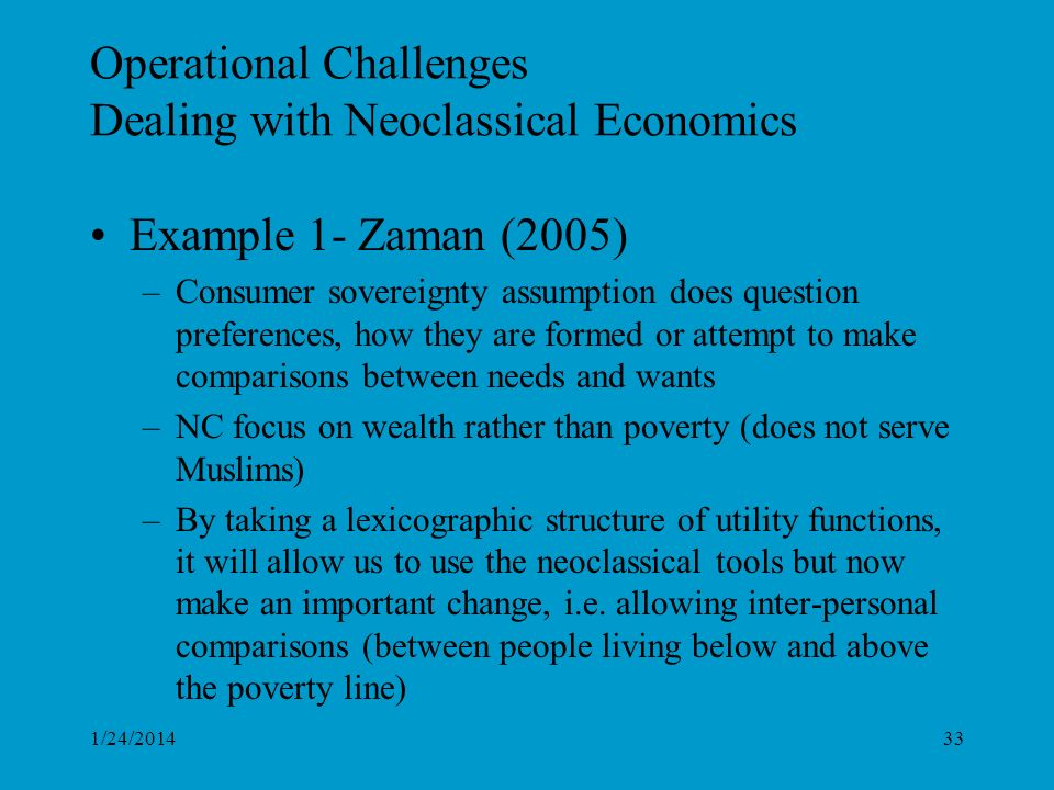 Operational Challenges Dealing with Neoclassical Economics Example 1- Zaman (2005) –Consumer sovereignty assumption does question preferences, how they are formed or attempt to make comparisons between needs and wants –NC focus on wealth rather than poverty (does not serve Muslims) –By taking a lexicographic structure of utility functions, it will allow us to use the neoclassical tools but now make an important change, i.e.