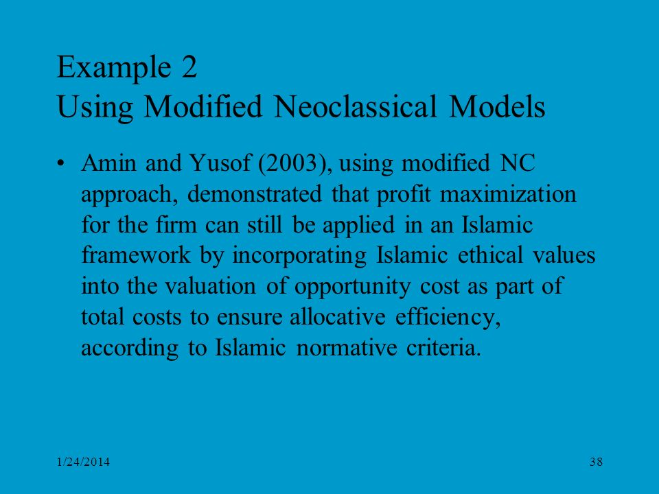 Example 2 Using Modified Neoclassical Models Amin and Yusof (2003), using modified NC approach, demonstrated that profit maximization for the firm can still be applied in an Islamic framework by incorporating Islamic ethical values into the valuation of opportunity cost as part of total costs to ensure allocative efficiency, according to Islamic normative criteria.