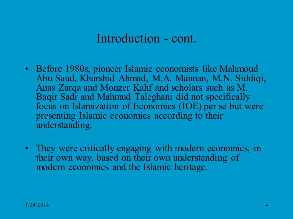 1/24/20144 Introduction - cont. Before 1980s, pioneer Islamic economists like Mahmoud Abu Saud, Khurshid Ahmad, M.A. Mannan, M.N. Siddiqi, Anas Zarqa