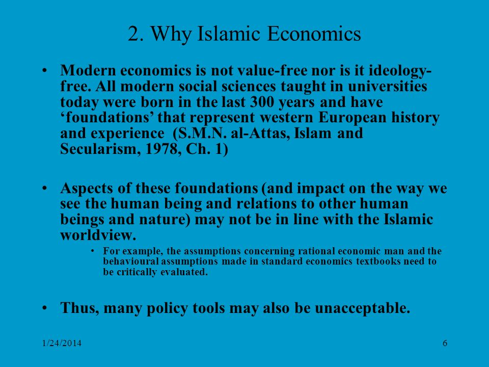 1/24/20146 2. Why Islamic Economics Modern economics is not value-free nor is it ideology- free.