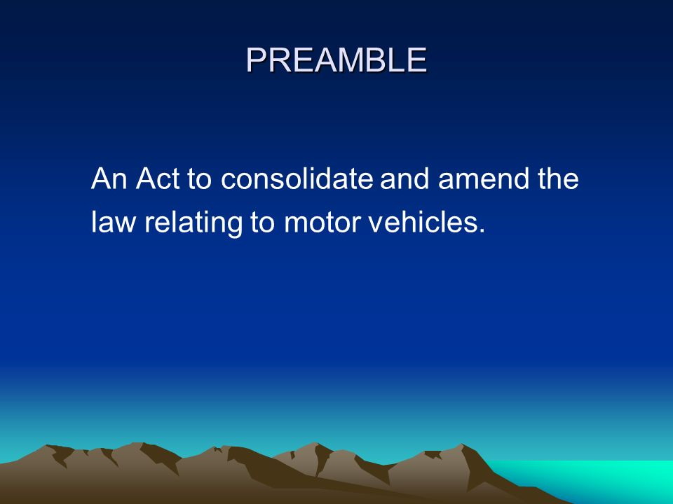 PREAMBLE An Act to consolidate and amend the law relating to motor vehicles.