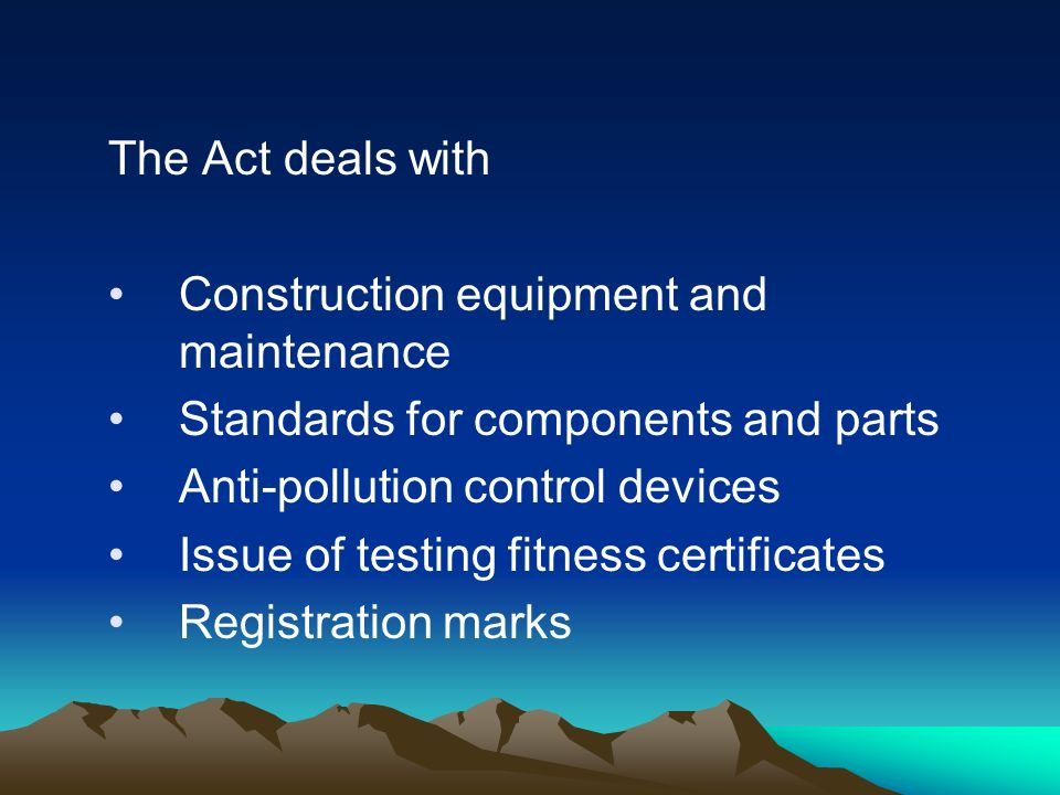 The Act deals with Construction equipment and maintenance Standards for components and parts Anti-pollution control devices Issue of testing fitness certificates Registration marks