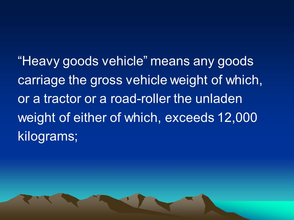 Heavy goods vehicle means any goods carriage the gross vehicle weight of which, or a tractor or a road-roller the unladen weight of either of which, exceeds 12,000 kilograms;