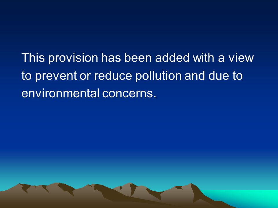 This provision has been added with a view to prevent or reduce pollution and due to environmental concerns.