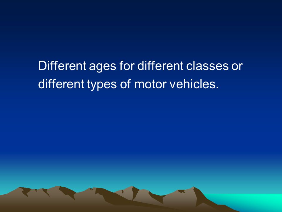 Different ages for different classes or different types of motor vehicles.
