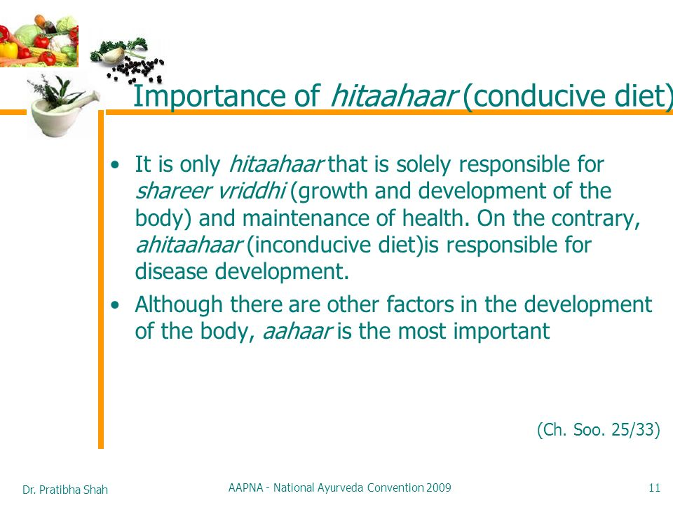 Dr. Pratibha Shah AAPNA - National Ayurveda Convention 2009 11 Importance of hitaahaar (conducive diet) It is only hitaahaar that is solely responsibl