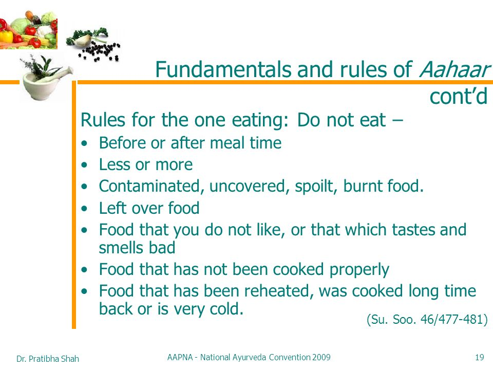 Dr. Pratibha Shah AAPNA - National Ayurveda Convention 2009 19 Rules for the one eating: Do not eat – Before or after meal time Less or more Contamina